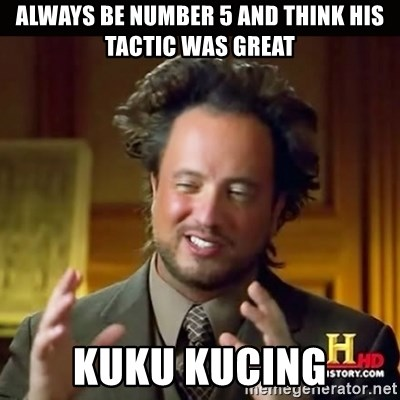 History guy - Always be number 5 and think his tactic was great Kuku kucing