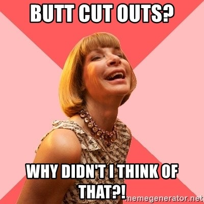 Amused Anna Wintour - Butt cut outs? Why didn't I think of that?!