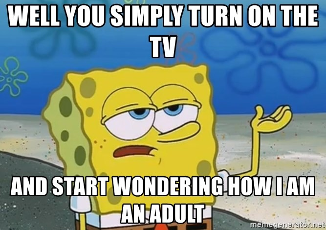 I'll have you know Spongebob - well you simply turn on the tv and start wondering how i am an adult