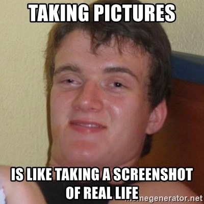 Really highguy - TAKING PICTURES IS LIKE TAKING A SCREENSHOT OF REAL LIFE