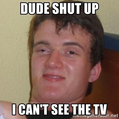 Really Stoned Guy - Dude shut up I can't see the TV