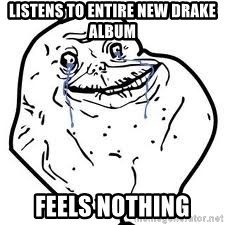 forever alone 2 - Listens to entire new Drake album  Feels nothing