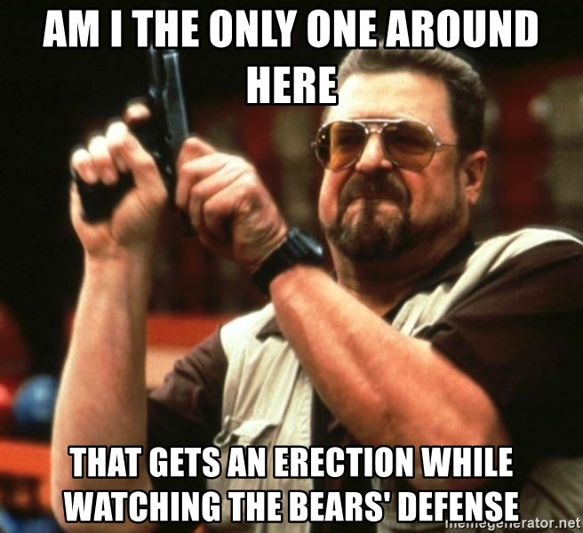 AM I THE ONLY ONE AROUND HER - am i the only one around here that gets an erection while watching the bears' defense