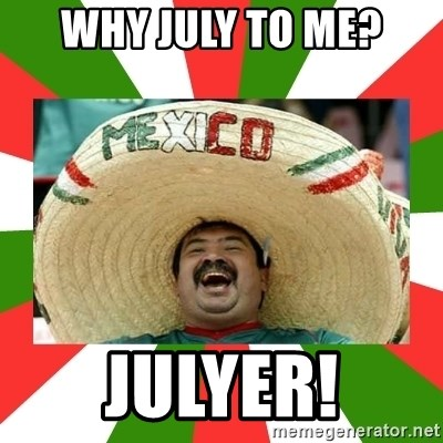 Why July To Me Julyer Sombrero Mexican Meme Generator