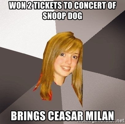 Musically Oblivious 8th Grader - Won 2 tickets to concert of snoop dog Brings ceasar milan