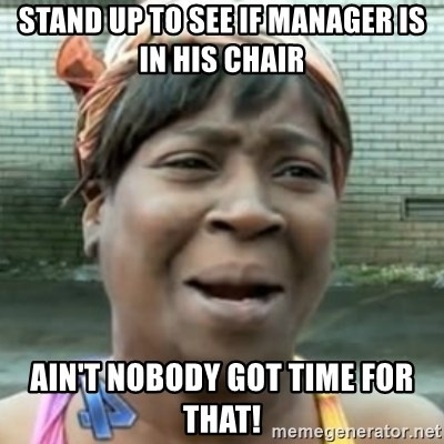 No time for that - Stand up to see if manager is in his chair Ain't nobody got time for that!