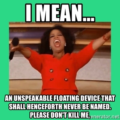 Oprah Car - i mean... an unspeakable floating device that shall henceforth never be named. please don't kill me.