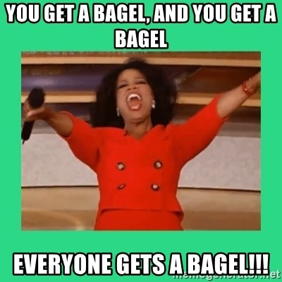 Oprah Car - you get a bagel, and you get a bagel everyone gets a bagel!!!
