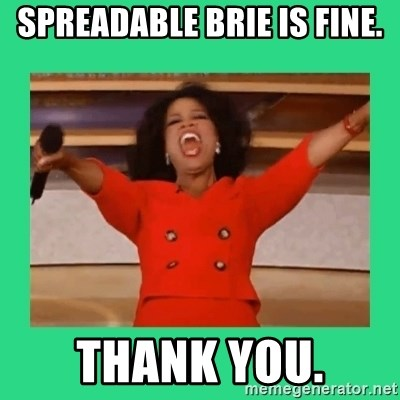 Oprah Car - spreadable brie is fine. thank you.