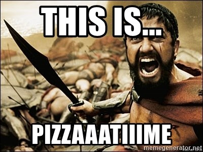 This Is Sparta Meme - This is... pizzaaatiiime