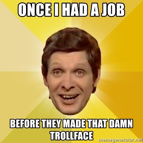 Trolololololll - once i had a job before they made that damn trollface