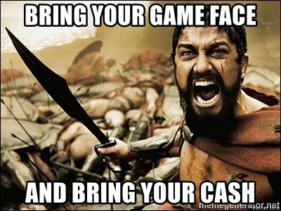 This Is Sparta Meme - BRING YOUR GAME FACE AND BRING YOUR CASH