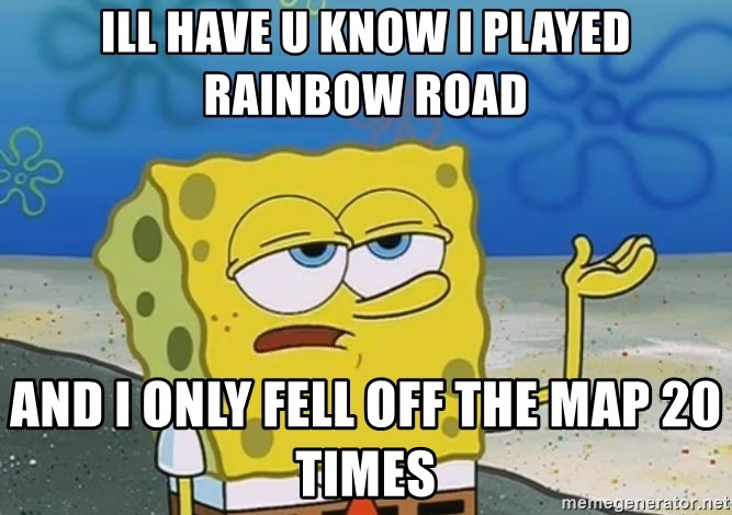 I'll have you know Spongebob - ill have u know i played rainbow road and i only fell off the map 20 times