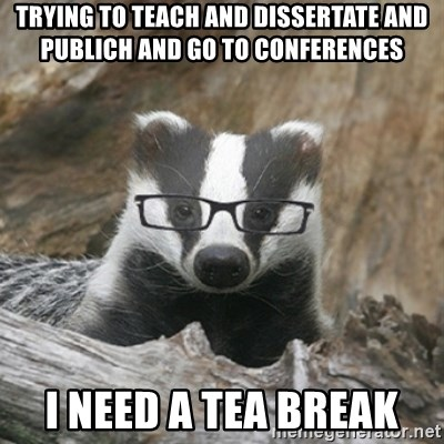 Nerdy Badger - trying to teach and dissertate and publich and go to conferences i need a tea break