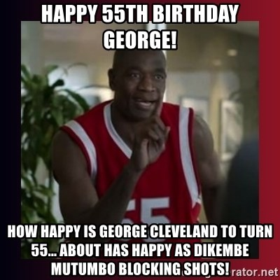 happy 55th birthday george how happy is george cleveland to turn 55 about has happy as dikembe mutum happy 55th birthday george! how happy is george cleveland to turn 55