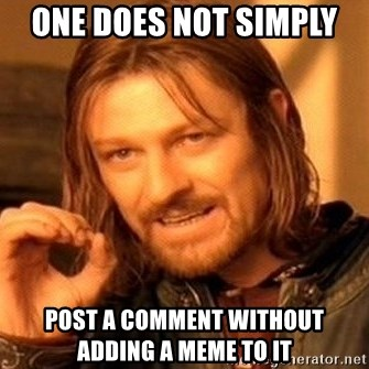 One Does Not Simply - one does not simply  post a comment without adding a meme to it