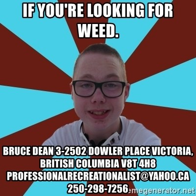 Tamas Weed Abuser - if you're looking for weed.  Bruce Dean 3-2502 Dowler Place Victoria, British Columbia V8T 4H8 professionalrecreationalist@yahoo.ca 250-298-7256