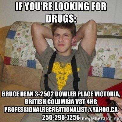 Jake Bell: Stoner - if you're looking for drugs: Bruce Dean 3-2502 Dowler Place Victoria, British Columbia V8T 4H8 professionalrecreationalist@yahoo.ca 250-298-7256