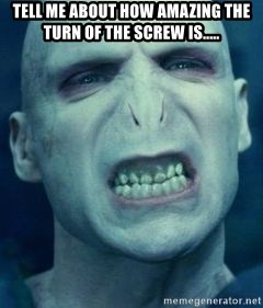 Angry Voldemort - TELL ME ABOUT HOW AMAZING THE TURN OF THE SCREW IS.....