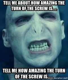 Angry Voldemort - TELL ME ABOUT HOW AMAZING THE TURN OF THE SCREW IS.....  TELL ME HOW AMAZING THE TURN OF THE SCREW IS......