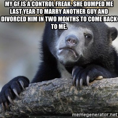 My GF is a control freak  She dumped me last year to marry another
