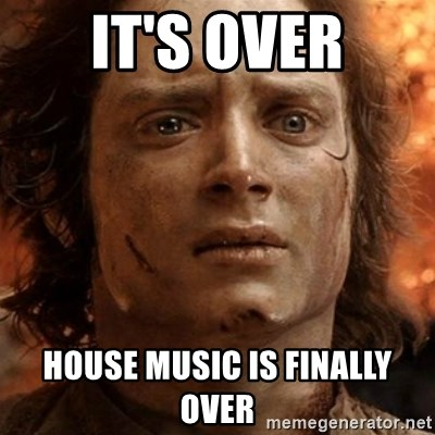 frodo it's over - it's over House music is finally over