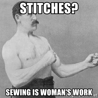 overly manly man - Stitches? Sewing is woman's work