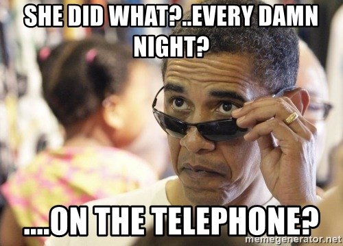 Obamawtf - She did what?..Every damn night? ....On the telephone?