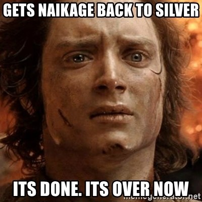 frodo it's over - Gets Naikage back to silver Its done. Its over now