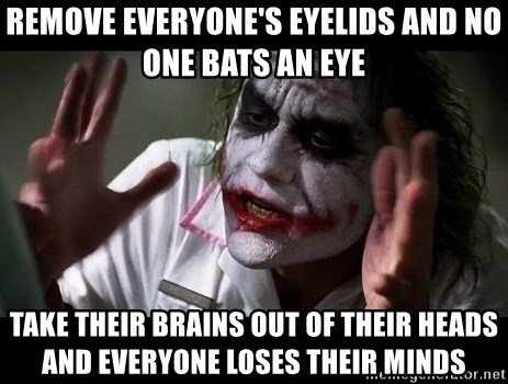 joker mind loss - Remove everyone's eyelids and no one bats an eye Take their brains out of their heads and everyone loses their minds
