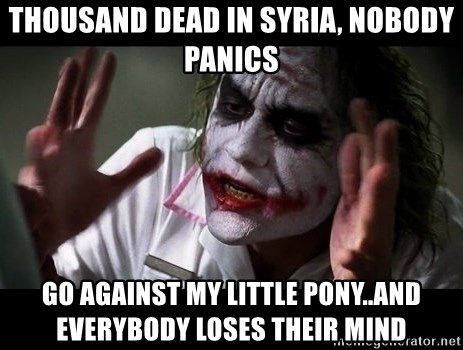 joker mind loss - thousand dead in Syria, nobody panics Go against my little pony..AND EVERYBODY LOSES THEIR MIND