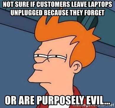Unsure Fry (Inverted and narrow) - Not sure if customers leave laptops unplugged because they forget Or are purposely evil...