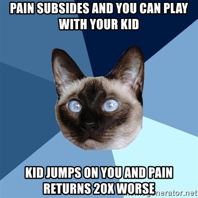 Chronic Illness Cat - Pain subsides and you can play with your kid Kid jumps on you and pain returns 20x worse