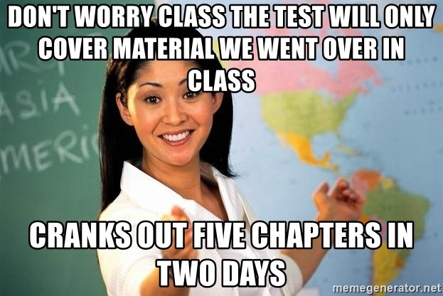 Unhelpful High School Teacher - Don't worry class the test will only cover material we went over in class Cranks out five chapters in two days