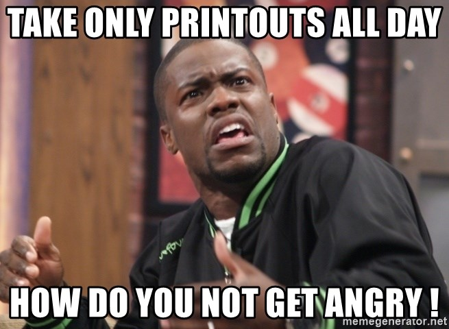 kevin hart bro - take only printouts all day how do you not get angry !