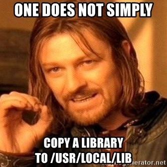 One Does Not Simply - One does not simply  copy a library to /usr/local/lib