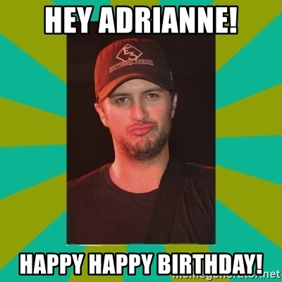 Luke Bryan - Hey Adrianne! Happy Happy Birthday!