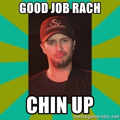 Luke Bryan - Good job rach Chin up