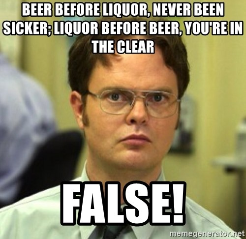 False Dwight - Beer before liquor, never been sicker; liquor before beer, you're in the clear FALSE!