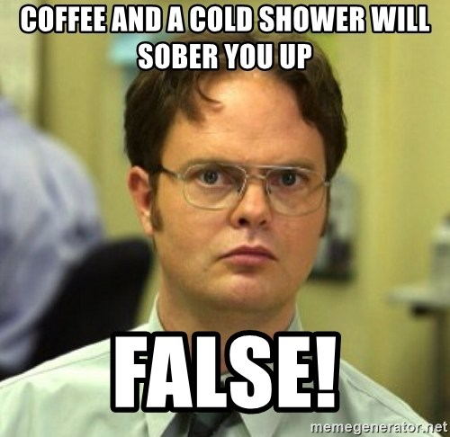 False Dwight - Coffee and a cold shower will sober you up FALSE!