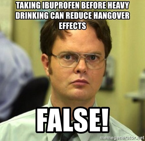 False Dwight - Taking ibuprofen before heavy drinking can reduce hangover effects false!