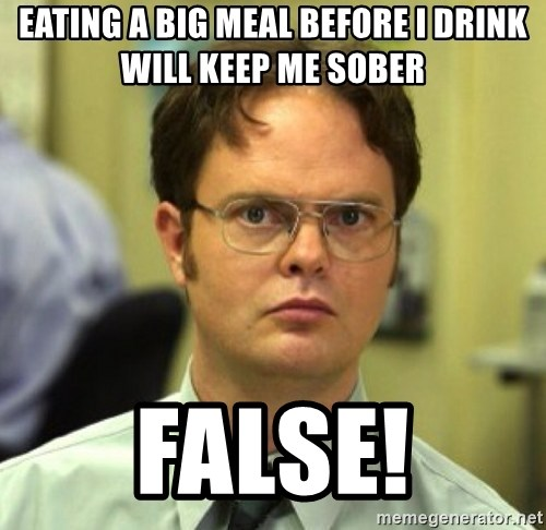 False Dwight - Eating a big meal before I drink will keep me sober false!