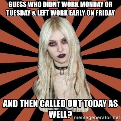 GirlPostHardcore - Guess who didnt work Monday or Tuesday & left work early on Friday And then called out today as well?