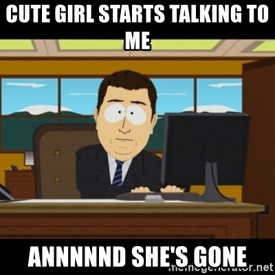 and they're gone - Cute Girl starts talking to me  Annnnnd she's gone