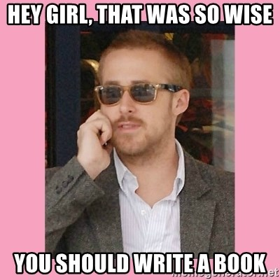 Hey Girl - Hey girl, that was so wise you should write a book