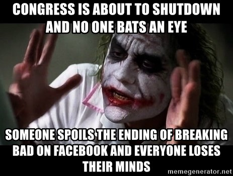 joker mind loss - Congress is about to shutdown and no one bats an eye someone spoils the ending of breaking bad on facebook and everyone loses their minds