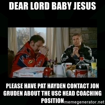 Dear lord baby jesus - Dear Lord Baby Jesus Please have pat Hayden contact Jon Gruden about the USC head coaching position