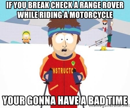 South Park Ski Teacher - if you break check a range rover while riding a motorcycle your gonna have a bad time