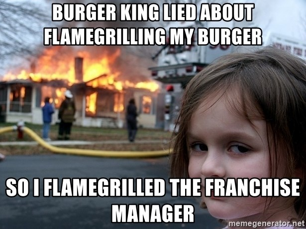 Disaster Girl - Burger King lied about flamegrilling my burger So I flamegrilled the franchise manager