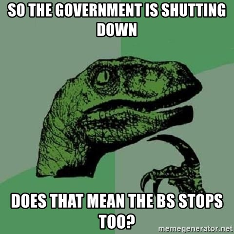 Philosoraptor - So the government is shutting down does that mean the BS stops too?